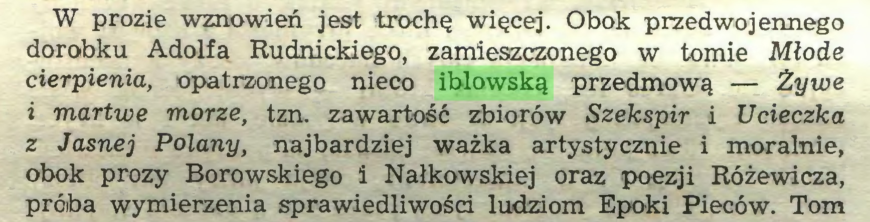 (...) W prozie wznowień jest trochę więcej. Obok przedwojennego dorobku Adolfa Rudnickiego, zamieszczonego w tomie Młode cierpienia, opatrzonego nieco iblowską przedmową — Żywe 1 martwe morze, tzn. zawartość zbiorów Szekspir i Ucieczka z Jasnej Polany, najbardziej ważka artystycznie i moralnie, obok prozy Borowskiego i Nałkowskiej oraz poezji Różewicza, próiba wymierzenia sprawiedliwości ludziom Epoki Pieców. Tom...