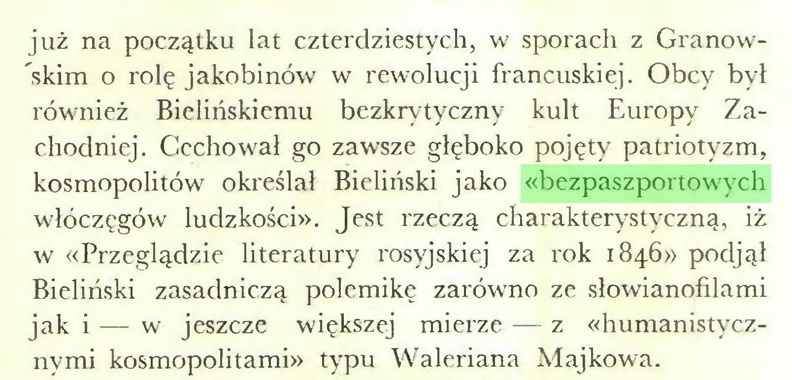 (...) już na początku lat czterdziestych, w sporach z Grano w'skim o rolę jakobinów w rewolucji francuskiej. Obcy był również Bielińskiemu bezkrytyczny kult Europy Zachodniej. Cechował go zawsze głęboko pojęty patriotyzm, kosmopolitów określał Bieliński jako «bezpaszportowych włóczęgów ludzkości». Jest rzeczą charakterystyczną, iż w «Przeglądzie literatury rosyjskiej za rok 1846» podjął Bieliński zasadniczą polemikę zarówno ze słowianofilami jak i — w jeszcze większej mierze — z «humanistycznymi kosmopolitami» typu Waleriana Majkowa...