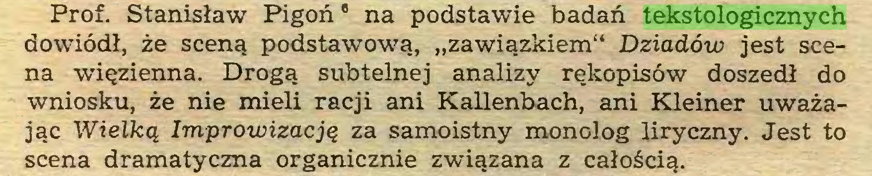"""(...) Prof. Stanisław Pigoń8 na podstawie badań tekstologicznych dowiódł, że sceną podstawową, """"zawiązkiem"""" Dziadów jest scena więzienna. Drogą subtelnej analizy rękopisów doszedł do wniosku, że nie mieli racji ani Kallenbach, ani Kleiner uważając Wielką Improwizacją za samoistny monolog liryczny. Jest to scena dramatyczna organicznie związana z całością..."""