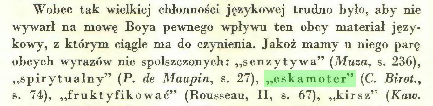 """(...) Wobec tak wielkiej chłonności językowej trudno było, aby nie wywarł na mowę Boya pewnego wpływu ten obcy materiał językowy, z którym ciągle ma do czynienia. Jakoż mamy u niego parę obcych wyrazów nie spolszczonych: """"senzytywa"""" (Muza, s. 236), """"spirytualny"""" (P. de Maupin, s. 27), """"eskamoter"""" (C. Birot., s. 74), """"fruktyfikować"""" (Rousseau, II, s. 67), """"kirsz"""" (Kaw..."""