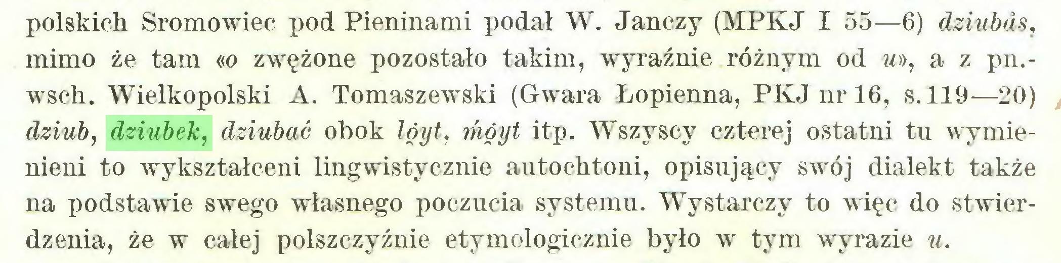 (...) polskich Sromowiec pod Pieninami podał W. Janczy (MPKJ I 55—6) dziubds, mimo że tam «o zwężone pozostało takim, wyraźnie różnym od w», a z pn.wsch. Wielkopolski A. Tomaszewski (Gwara Łopienna, PKJnrl6, s. 119—20) dziub, dziubek, dziubać obok lóyt, móyt itp. Wszyscy czterej ostatni tu wymienieni to wykształceni lingwistycznie autochtoni, opisujący swój dialekt także na podstawie swego własnego poczucia systemu. Wystarczy to więc do stwierdzenia, że w całej polszczyźnie etymologicznie było w tym wyrazie u...