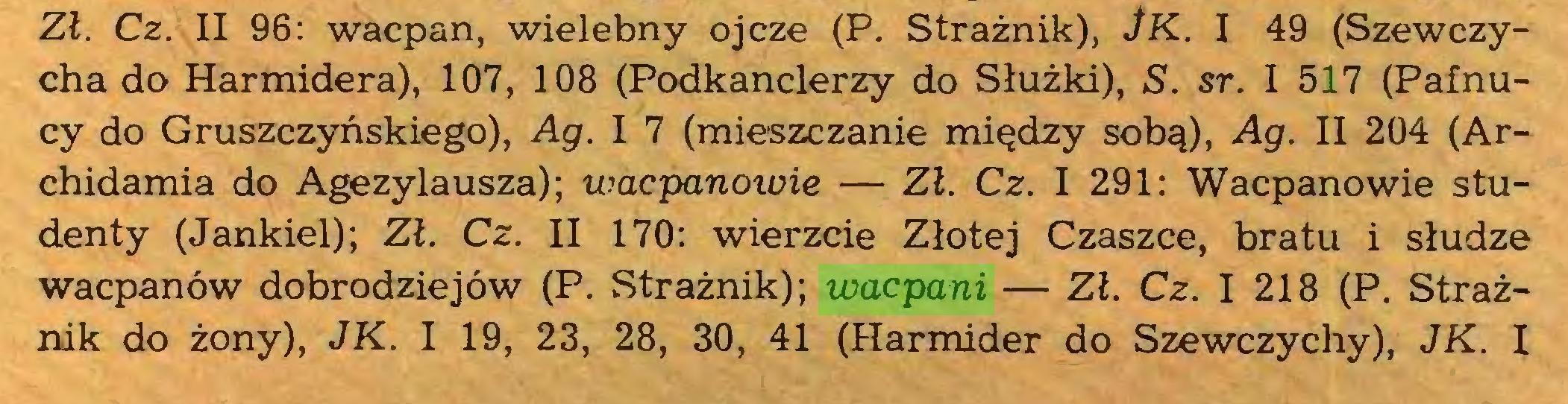 (...) Zł. Cz. II 96: wacpan, wielebny ojcze (P. Strażnik), JK. I 49 (Szewczycha do Harmidera), 107, 108 (Podkanclerzy do Służki), S. sr. I 517 (Pafnucy do Gruszczyńskiego), Ag. I 7 (mieszczanie między sobą), Ag. II 204 (Archidamia do Agezylausza); wacpanowie — Zł. Cz. I 291: Wacpanowie studenty (Jankiel); Zł. Cz. II 170: wierzcie Złotej Czaszce, bratu i słudze wacpanów dobrodziejów (P. Strażnik); wacpani — Zł. Cz. I 218 (P. Strażnik do żony), JK. I 19, 23, 28, 30, 41 (Harmider do Szewczychy), JK. I...
