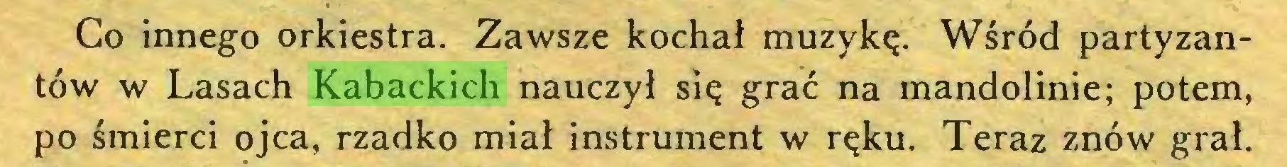 (...) Co innego orkiestra. Zawsze kochał muzykę. Wśród partyzantów w Lasach Kabackich nauczył się grać na mandolinie; potem, po śmierci ojca, rzadko miał instrument w ręku. Teraz znów grał...