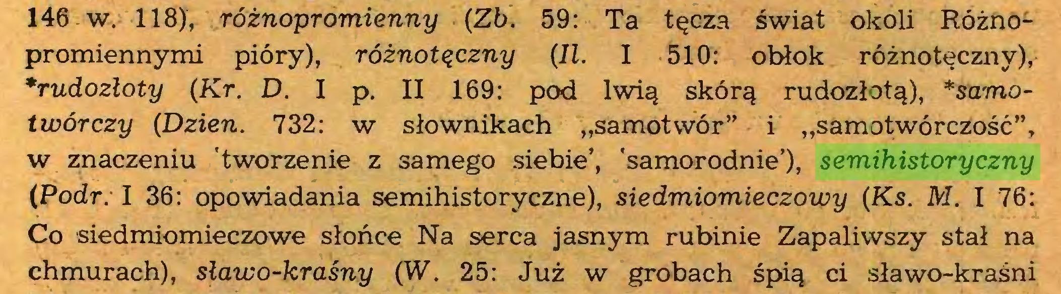 """(...) 146 w. 118), różnopromienny (Zb. 59: Ta tęcza świat okoli Różnopromiennymi pióry), różnotączny (II. I 510: obłok różnotęczny), *rudozłoty (Kr. D. I p. II 169: pod lwią skórą rudozłotą), *samotwórczy (Dzień. 732: w słownikach """"samotwór"""" i """"samotwórczość"""", w znaczeniu 'tworzenie z samego siebie', 'samorodnie'), semihistoryczny (Podr: I 36: opowiadania semihistoryczne), siedmiomieczowy (Ks. M. I 76: Co siedmiomieczowe słońce Na serca jasnym rubinie Zapaliwszy stał na chmurach), sławo-kraśny (W. 25: Już w grobach śpią ci sławo-kraśni..."""