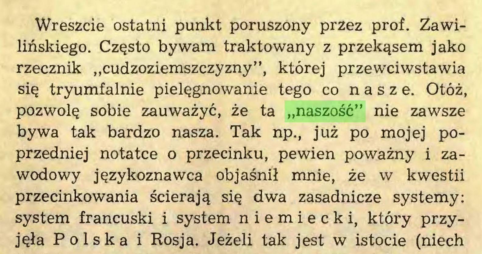 """(...) Wreszcie ostatni punkt poruszony przez prof. Zawilińskiego. Często bywam traktowany z przekąsem jako rzecznik """"cudzoziemszczyzny"""", której przewciwstawia się tryumfalnie pielęgnowanie tego co nasze. Otóż, pozwolę sobie zauważyć, że ta """"naszość"""" nie zawsze bywa tak bardzo nasza. Tak np., już po mojej poprzedniej notatce o przecinku, pewien poważny i zawodowy językoznawca objaśnił mnie, że w kwestii przecinkowania ścierają się dwa zasadnicze systemy: system francuski i system niemiecki, który przyjęła Polska i Rosja. Jeżeli tak jest w istocie (niech..."""