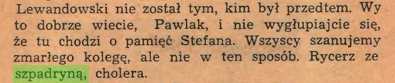 (...) Lewandowski nie został tym, kim był przedtem. Wy to dobrze wiecie, Pawlak, i nie wygłupiajcie się, że tu chodzi o pamięć Stefana. Wszyscy szanujemy zmarłego kolegę, ale nie w ten sposób. Rycerz ze szpadryną, cholera...