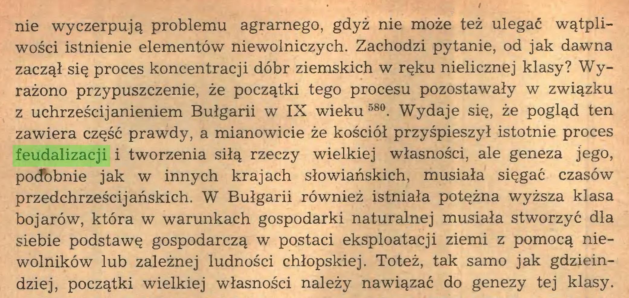 (...) nie wyczerpują problemu agrarnego, gdyż nie może też ulegać wątpliwości istnienie elementów niewolniczych. Zachodzi pytanie, od jak dawna zaczął się proces koncentracji dóbr ziemskich w ręku nielicznej klasy? Wyrażono przypuszczenie, że początki tego procesu pozostawały w związku z uchrześcijanieniem Bułgarii w IX wieku 58°. Wydaje się, że pogląd ten zawiera część prawdy, a mianowicie że kościół przyśpieszył istotnie proces feudalizacji i tworzenia siłą rzeczy wielkiej własności, ale geneza jego, podbbnie jak w innych krajach słowiańskich, musiała sięgać czasów przedchrześcijańskich. W Bułgarii również istniała potężna wyższa klasa bojarów, która w warunkach gospodarki naturalnej musiała stworzyć dla siebie podstawę gospodarczą w postaci eksploatacji ziemi z pomocą niewolników lub zależnej ludności chłopskiej. Toteż, tak samo jak gdzieindziej, początki wielkiej własności należy nawiązać do genezy tej klasy...