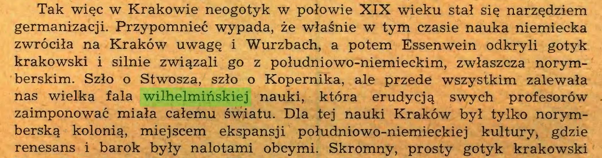 (...) Tak więc w Krakowie neogotyk w połowie XIX wieku stał się narzędziem germanizacji. Przypomnieć wypada, że właśnie w tym czasie nauka niemiecka zwróciła na Kraków uwagę i Wurzbach, a potem Essenwein odkryli gotyk krakowski i silnie związali go z południowo-niemieckim, zwłaszcza norymberskim. Szło o Stwosza, szło o Kopernika, ale przede wszystkim zalewała nas wielka fala wilhelmińskiej nauki, która erudycją swych profesorów zaimponować miała całemu światu. Dla tej nauki Kraków był tylko norymberską kolonią, miejscem ekspansji południowo-niemieckiej kultury, gdzie renesans i barok były nalotami obcymi. Skromny, prosty gotyk krakowski...