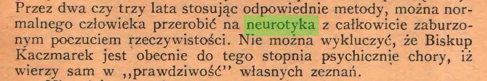 """(...) Przez dwa czy trzy lata stosując odpowiednie metody, można normalnego człowieka przerobić na neurotyka z całkowicie zaburzonym poczuciem rzeczywistości. Nie można wykluczyć, że Biskup Kaczmarek jest obecnie do tego stopnia psychicznie chory, iż wierzy sam w """"prawdziwość"""" własnych zeznań..."""