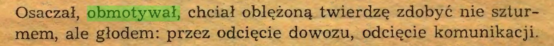 (...) Osaczał, obmotywał, chciał oblężoną twierdzę zdobyć nie szturmem, ale głodem: przez odcięcie dowozu, odcięcie komunikacji...