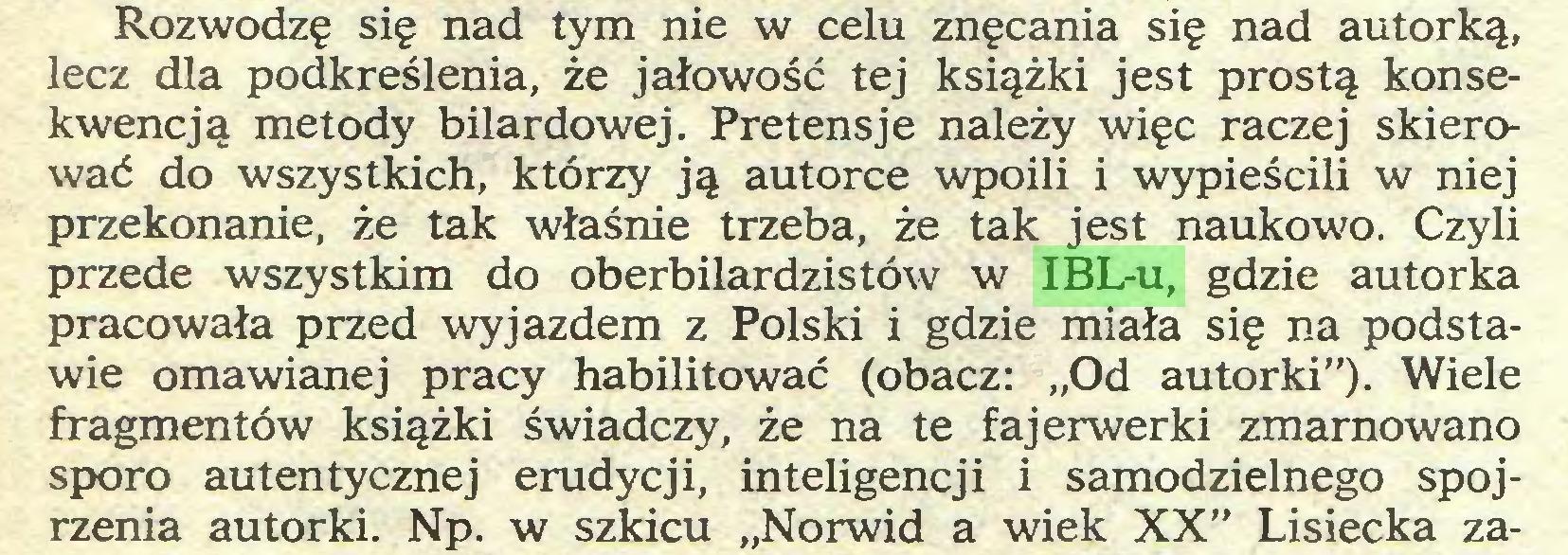 """(...) Rozwodzę się nad tym nie w celu znęcania się nad autorką, lecz dla podkreślenia, że jałowość tej książki jest prostą konsekwencją metody bilardowej. Pretensje należy więc raczej skierować do wszystkich, którzy ją autorce wpoili i wypieścili w niej przekonanie, że tak właśnie trzeba, że tak jest naukowo. Czyli przede wszystkim do oberbilardzistów w IBL-u, gdzie autorka pracowała przed wyjazdem z Polski i gdzie miała się na podstawie omawianej pracy habilitować (obacz: """"Od autorki""""). Wiele fragmentów książki świadczy, że na te fajerwerki zmarnowano sporo autentycznej erudycji, inteligencji i samodzielnego spojrzenia autorki. Np. w szkicu """"Norwid a wiek XX"""" Lisiecka za..."""
