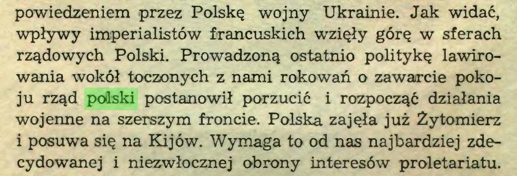 (...) powiedzeniem przez Polskę wojny Ukrainie. Jak widać, wpływy imperialistów francuskich wzięły górę w sferach rządowych Polski. Prowadzoną ostatnio politykę lawirowania wokół toczonych z nami rokowań o zawarcie pokoju rząd podski postanowił porzucić i rozpocząć działania wojenne na szerszym froncie. Polska zajęła już Żytomierz i posuwa się na Kijów. Wymaga to od nas najbardziej zdecydowanej i niezwłocznej obrony interesów proletariatu...