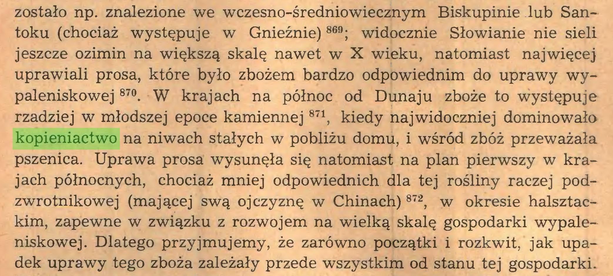 (...) zostało np. znalezione we wczesno-średniowiecznym Biskupinie lub Santoku (chociaż występuje w Gnieźnie) 869; widocznie Słowianie nie sieli jeszcze ozimin na większą skalę nawet w X wieku, natomiast najwięcej uprawiali prosa, które było zbożem bardzo odpowiednim do uprawy wypaleniskowej 87°. W krajach na północ od Dunaju zboże to występuje rzadziej w młodszej epoce kamiennej871, kiedy najwidoczniej dominowało kopieniactwo na niwach stałych w pobliżu domu, i wśród zbóż przeważała pszenica. Uprawa prosa wysunęła się natomiast na plan pierwszy w krajach północnych, chociaż mniej odpowiednich dla tej rośliny raczej podzwrotnikowej (mającej swą ojczyznę w Chinach) 872, w okresie halsztackim, zapewne w związku z rozwojem na wielką skalę gospodarki wypaleniskowej. Dlatego przyjmujemy, że zarówno początki i rozkwit, jak upadek uprawy tego zboża zależały przede wszystkim od stanu tej gospodarki...