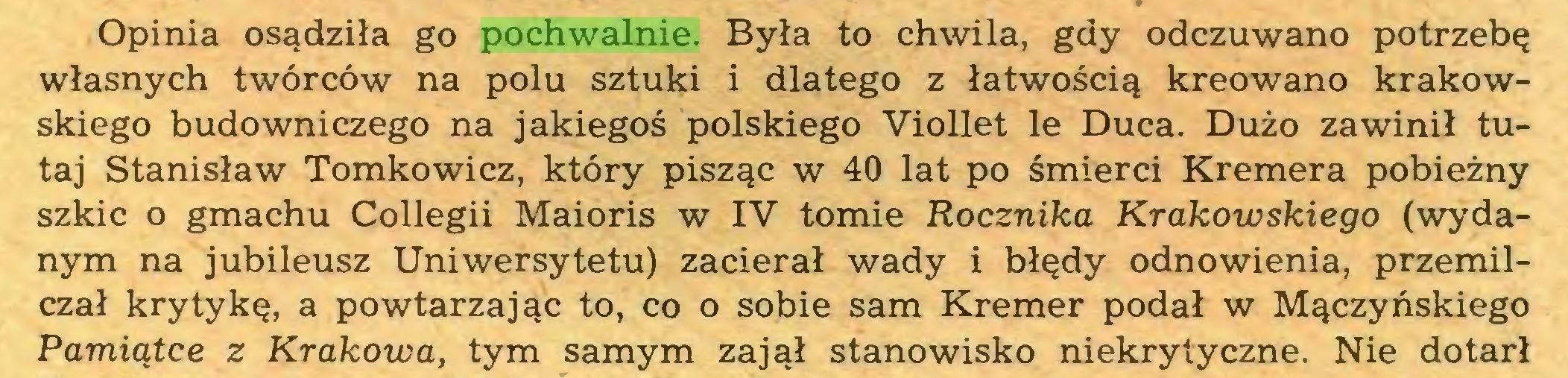 (...) Opinia osądziła go pochwalnie. Była to chwila, gdy odczuwano potrzebę własnych twórców na polu sztuki i dlatego z łatwością kreowano krakowskiego budowniczego na jakiegoś polskiego Viollet le Duca. Dużo zawinił tutaj Stanisław Tomkowicz, który pisząc w 40 lat po śmierci Kremera pobieżny szkic o gmachu Collegii Maioris w IV tomie Rocznika Krakowskiego (wydanym na jubileusz Uniwersytetu) zacierał wady i błędy odnowienia, przemilczał krytykę, a powtarzając to, co o sobie sam Kremer podał w Mączyńskiego Pamiątce z Krakowa, tym samym zajął stanowisko niekrytyczne. Nie dotarł...