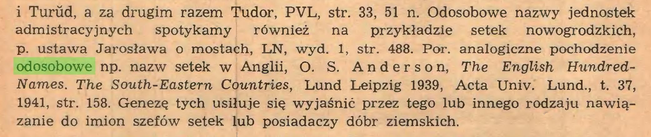 (...) i Turud, a za drugim razem Tudor, PVL, str. 33, 51 n. Odosobowe nazwy jednostek admistracyjnych spotykamy również na przykładzie setek nowogrodzkich, p. ustawa Jarosława o mostach, LN, wyd. 1, str. 488. Por. analogiczne pochodzenie odosobowe np. nazw setek w Anglii, O. S. Anderson, The English HundredNames. The South-Eastern Countries, Lund Leipzig 1939, Acta Univ. Lund., t. 37, 1941, str. 158. Genezę tych usiłuje się wyjaśnić przez tego lub innego rodzaju nawiązanie do imion szefów setek lub posiadaczy dóbr ziemskich...