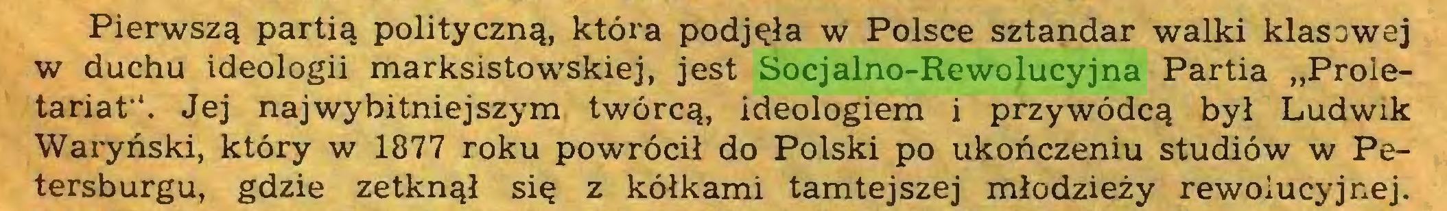 """(...) Pierwszą partią polityczną, która podjęła w Polsce sztandar walki klasowej w duchu ideologii marksistowskiej, jest Socjalno-Rewolucyjna Partia """"Proletariat"""". Jej najwybitniejszym twórcą, ideologiem i przywódcą był Ludwik Waryński, który w 1877 roku powrócił do Polski po ukończeniu studiów w Petersburgu, gdzie zetknął się z kółkami tamtejszej młodzieży rewolucyjnej..."""