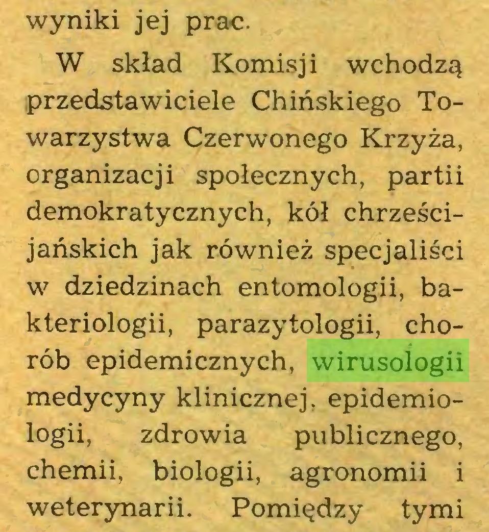 (...) wyniki jej prac. W skład Komisji wchodzą przedstawiciele Chińskiego Towarzystwa Czerwonego Krzyża, organizacji społecznych, partii demokratycznych, kół chrześcijańskich jak również specjaliści w dziedzinach entomologii, bakteriologii, parazytologii, chorób epidemicznych, wirusologii medycyny klinicznej, epidemiologii, zdrowia publicznego, chemii, biologii, agronomii i weterynarii. Pomiędzy tymi...