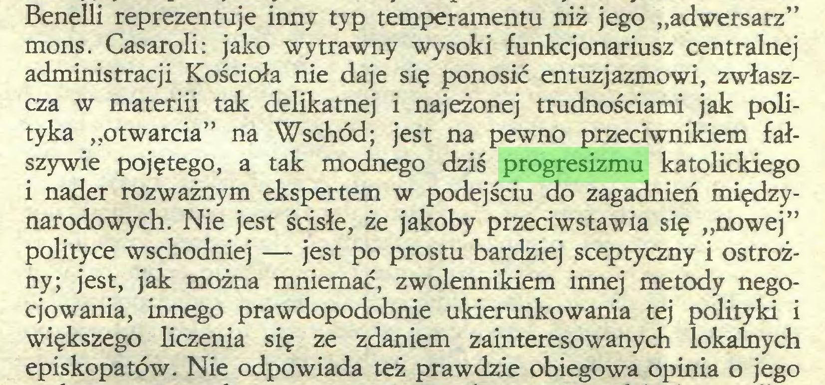 """(...) Benelli reprezentuje inny typ temperamentu niż jego """"adwersarz"""" mons. Casaroli: jako wytrawny wysoki funkcjonariusz centralnej administracji Kościoła nie daje się ponosić entuzjazmowi, zwłaszcza w materiii tak delikatnej i najeżonej trudnościami jak polityka """"otwarcia"""" na Wschód; jest na pewno przeciwnikiem fałszywie pojętego, a tak modnego dziś progresizmu katolickiego i nader rozważnym ekspertem w podejściu do zagadnień międzynarodowych. Nie jest ścisłe, że jakoby przeciwstawia się """"nowej"""" polityce wschodniej — jest po prostu bardziej sceptyczny i ostrożny; jest, jak można mniemać, zwolennikiem innej metody negocjowania, innego prawdopodobnie ukierunkowania tej polityki i większego liczenia się ze zdaniem zainteresowanych lokalnych episkopatów. Nie odpowiada też prawdzie obiegowa opinia o jego..."""