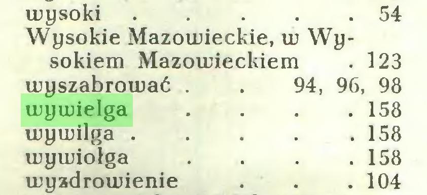 (...) wysoki . . . . .54 Wysokie Mazowieckie, w Wysokiem Mazowieckiem . 123 wyszabrować . 94, 96, 98 wywielga . 158 wywilga . . 158 wywiołga . 158 wyzdrowienie . 104...