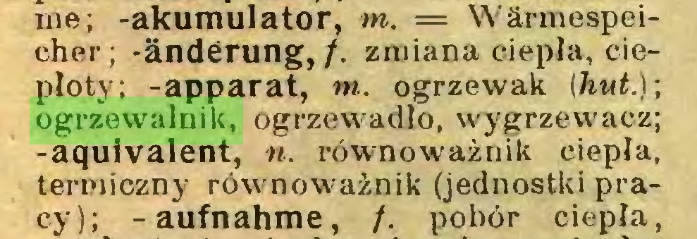 (...) me; -akumulator, m. = Wärmespeicher; -änderung,/. zmiana ciepła, ciepłoty; -apparat, m. ogrzewak (hut.); ogrzewalnik, ogrzewadło, w^ygrzewacz; -äquivalent, n. równoważnik ciepła, termiczny równoważnik (jednostki pracy); -aufnahme, f. pobór ciepła,...
