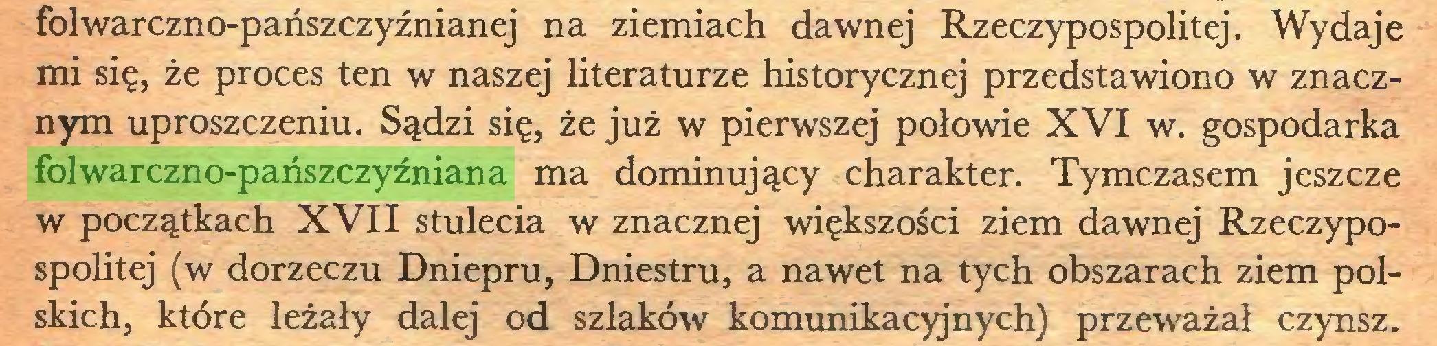 (...) folwarczno-pańszczyźnianej na ziemiach dawnej Rzeczypospolitej. Wydaje mi się, że proces ten w naszej literaturze historycznej przedstawiono w znacznym uproszczeniu. Sądzi się, że już w pierwszej połowie XVI w. gospodarka folwarczno-pańszczyźniana ma dominujący charakter. Tymczasem jeszcze w początkach XVII stulecia w znacznej większości ziem dawnej Rzeczypospolitej (w dorzeczu Dniepru, Dniestru, a nawet na tych obszarach ziem polskich, które leżały dalej od szlaków komunikacyjnych) przeważał czynsz...
