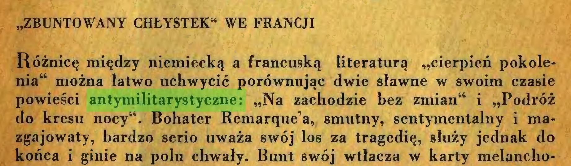 """(...) """"ZBUNTOWANY CHŁYSTEK* WE FRANCJI Różnicę między niemiecką a francuską literaturą """"cierpień pokolenia"""" można łatwo uchwycić porównując dwie sławne w swoim czasie powieści antymilitarystyczne: """"Na zachodzie bez zmian44 i """"Podróż do kresu nocy"""". Bohater Remarque'a, smutny, sentymentalny i mazgajowaty, bardzo serio uważa swój los za tragedię, służy jednak do końca i ginie na polu chwały. Bunt swój wtłacza w karty melancho..."""