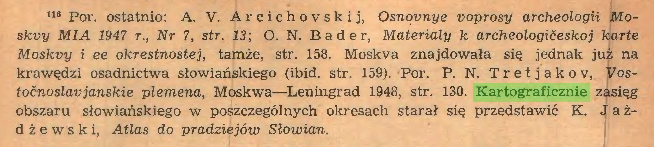 (...) 116 Por. ostatnio: A. V. Arcichovskij, Osnovnye voprosy archeologii Moskvy MI A 1947 r., Nr 7, str. 13', O. N. Bader, Materiały k archeologićeskoj kartę Moskvy i ee okrestnostej, tamże, str. 158. Moskva znajdowała się jednak już na krawędzi osadnictwa słowiańskiego (ibid. str. 159). Por. P. N. T r e t j a k o v, Vostocnoslaujanskie plemena, Moskwa—Leningrad 1948, str. 130. Kartograficznie zasięg obszaru słowiańskiego w poszczególnych okresach starał się przedstawić K. Jażdżewski, Atlas do pradziejów Słowian...