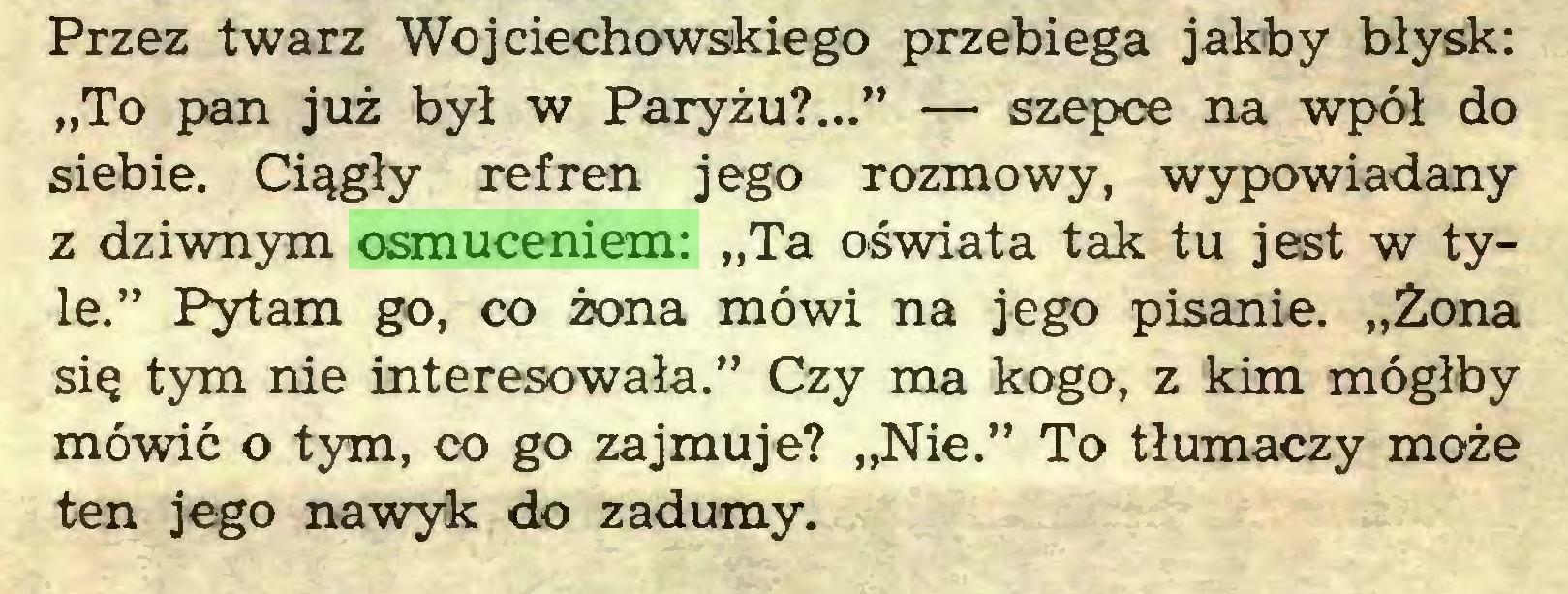 """(...) Przez twarz Wojciechowskiego przebiega jakby błysk: """"To pan już był w Paryżu?..."""" — szepce na wpół do siebie. Ciągły refren jego rozmowy, wypowiadany z dziwnym osmuceniem: """"Ta oświata tak tu jest w tyle."""" Pytam go, co żona mówi na jego pisanie. """"Żona się tym nie interesowała."""" Czy ma kogo, z kim mógłby mówić o tym, co go zajmuje? """"Nie."""" To tłumaczy może ten jego nawyk do zadumy..."""