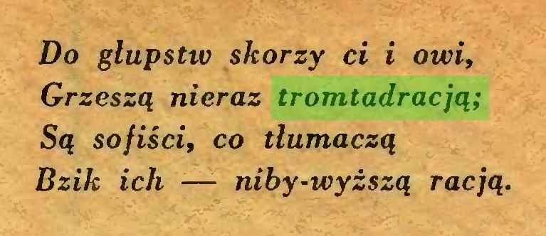 (...) Do głupstw skorzy ci i owi, Grzeszą nieraz tromtadracją; Są sofiści, co tłumaczą Bzik ich — niby-wyższą racją...