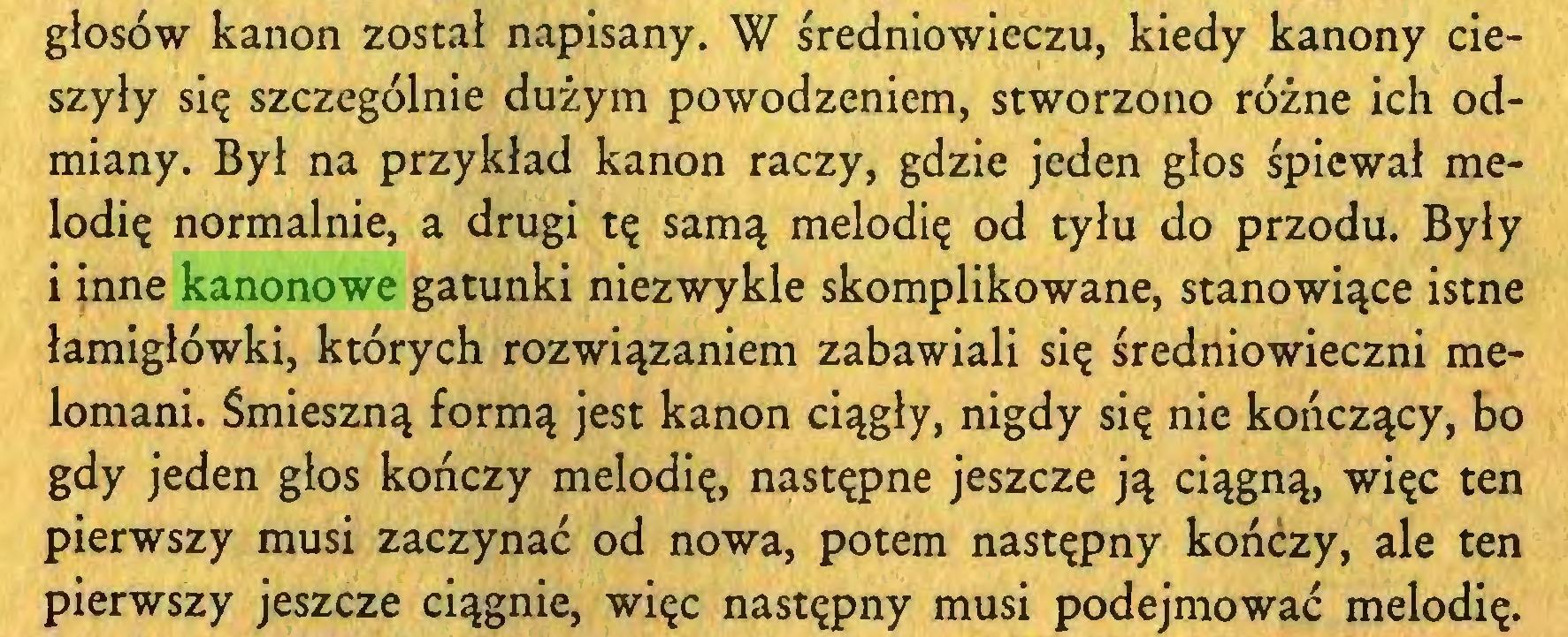 (...) głosów kanon został napisany. W średniowieczu, kiedy kanony cieszyły się szczególnie dużym powodzeniem, stworzono różne ich odmiany. Był na przykład kanon raczy, gdzie jeden glos śpiewał melodię normalnie, a drugi tę samą melodię od tyłu do przodu. Były i inne kanonowe gatunki niezwykle skomplikowane, stanowiące istne łamigłówki, których rozwiązaniem zabawiali się średniowieczni melomani. Śmieszną formą jest kanon ciągły, nigdy się nie kończący, bo gdy jeden głos kończy melodię, następne jeszcze ją ciągną, więc ten pierwszy musi zaczynać od nowa, potem następny kończy, ale ten pierwszy jeszcze ciągnie, więc następny musi podejmować melodię...