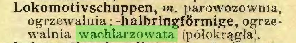(...) Lokomotivschuppen, tu. parowozownia, ogrzewalnia; -halbringförmige, ogrzewalnia wachlarzowata (półokrągła)...
