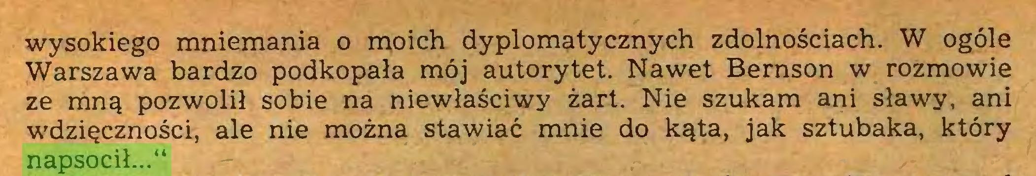 """(...) wysokiego mniemania o moich dyplomatycznych zdolnościach. W ogóle Warszawa bardzo podkopała mój autorytet. Nawet Bernson w rozmowie ze mną pozwolił sobie na niewłaściwy żart. Nie szukam ani sławy, ani wdzięczności, ale nie można stawiać mnie do kąta, jak sztubaka, który napsocił...""""..."""