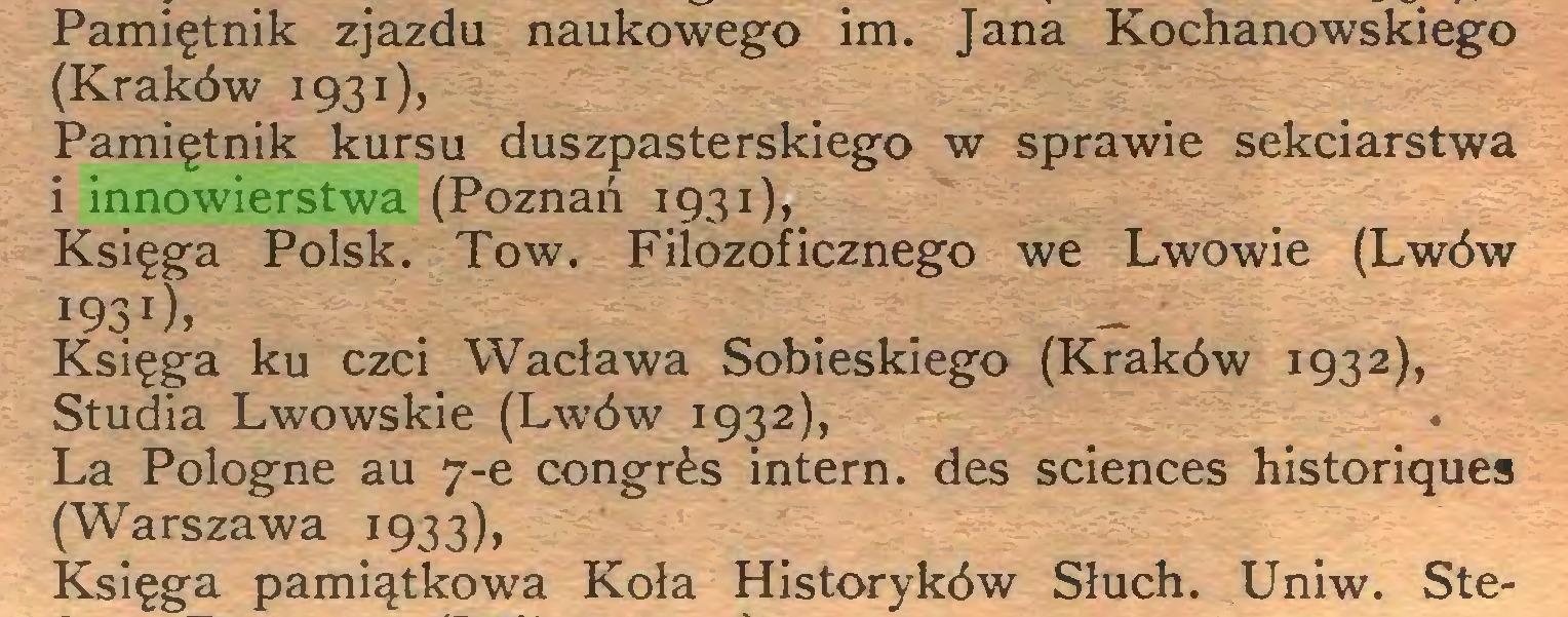 (...) Pamiętnik zjazdu naukowego im. Jana Kochanowskiego (Kraków 1931), Pamiętnik kursu duszpasterskiego w sprawie sekciarstwa i innowierstwa (Poznań 1931), Księga Polsk. Tow. Filozoficznego we Lwowie (Lwów 193O, Księga ku czci Wacława Sobieskiego (Kraków 1932), Studia Lwowskie (Lwów 1932), La Pologne au 7-e congr&s intern, des Sciences historiques (Warszawa 1933), Księga pamiątkowa Koła Historyków Słuch. Uniw. Ste...