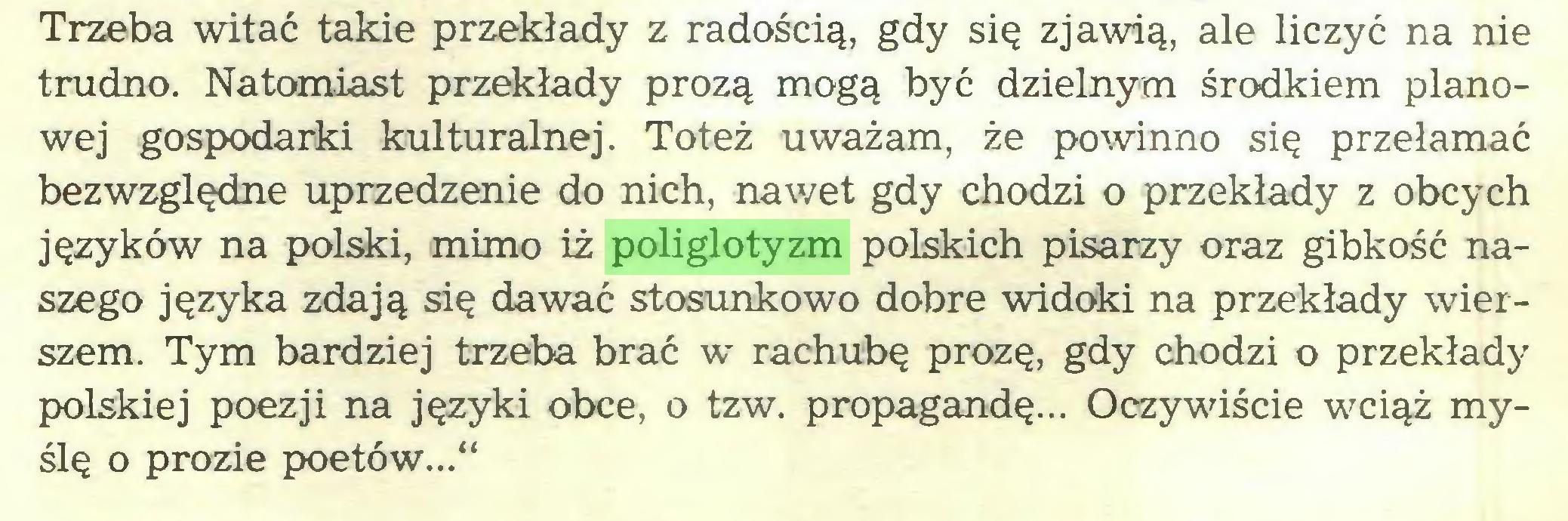 """(...) Trzeba witać takie przekłady z radością, gdy się zjawią, ale liczyć na nie trudno. Natomiast przekłady prozą mogą być dzielnym środkiem planowej gospodarki kulturalnej. Toteż uważam, że powinno się przełamać bezwzględne uprzedzenie do nich, nawet gdy chodzi o przekłady z obcych języków na polski, mimo iż poliglotyzm polskich pisarzy oraz gibkość naszego języka zdają się dawać stosunkowo dobre widoki na przekłady wierszem. Tym bardziej trzeba brać w rachubę prozę, gdy chodzi o przekłady polskiej poezji na języki obce, o tzw. propagandę... Oczywiście wciąż myślę o prozie poetów...""""..."""