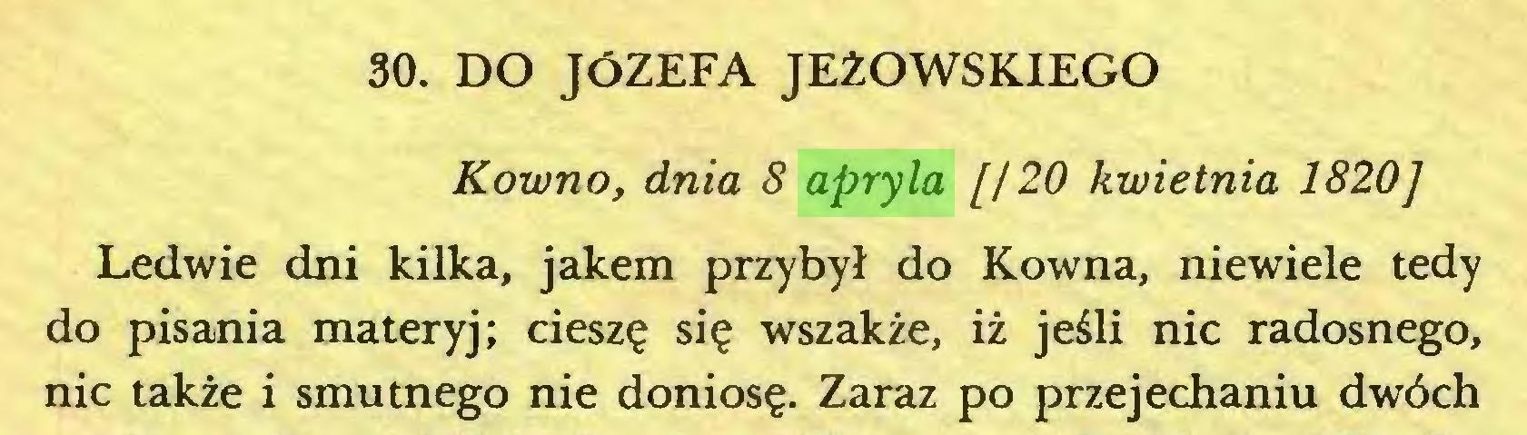 (...) 30. DO JÓZEFA JEŻOWSKIEGO Kowno, dnia 8 apryla [120 kwietnia 1820] Ledwie dni kilka, jakem przybył do Kowna, niewiele tedy do pisania materyj; cieszę się wszakże, iż jeśli nic radosnego, nic także i smutnego nie doniosę. Zaraz po przejechaniu dwóch...