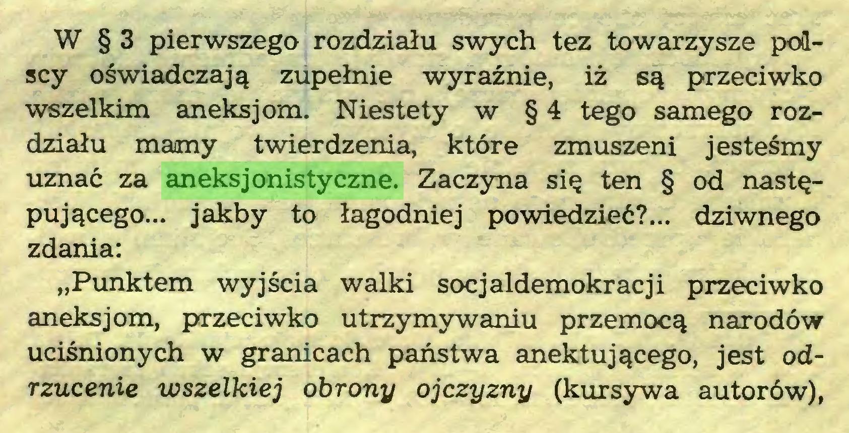 """(...) W § 3 pierwszego rozdziału swych tez towarzysze polscy oświadczają zupełnie wyraźnie, iż są przeciwko wszelkim aneksj om. Niestety w § 4 tego samego rozdziału mamy twierdzenia, które zmuszeni jesteśmy uznać za aneksjonistyczne. Zaczyna się ten § od następującego... jakby to łagodniej powiedzieć?... dziwnego zdania: """"Punktem wyjścia walki socjaldemokracji przeciwko aneksjom, przeciwko utrzymywaniu przemocą narodów uciśnionych w granicach państwa anektującego, jest odrzucenie wszelkiej obrony ojczyzny (kursywa autorów),..."""