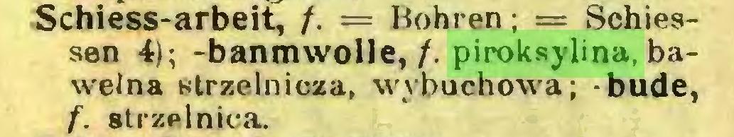(...) Schiess-arbeit, /. = Hohren; = Sohiessen 4); -banmwolle, /. piroksylina, bawełna strzelnicza, wybuchowa; -budę, f. strzelnica...