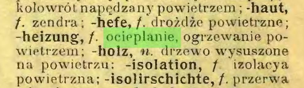 (...) kołowrót napędzany powietrzem; -haut, /. zendra; -hefe, /. drożdże powietrzne; -heizung, /. ocieplanie, ogrzewanie powietrzem; -holz, n. drzewo wysuszone na powietrzu: -isolation, / izolacya powietrzna; -isolirschichte,/. przerwa...