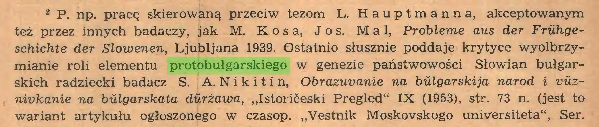 """(...) 2 P. np. pracę skierowaną przeciw tezom L. Hauptmanna, akceptowanym też przez innych badaczy, jak M. Kosa, J o s. Mai, Probłeme aus der Fruhgeschichte der Slowenen, Ljubljana 1939. Ostatnio słusznie poddaje krytyce wyolbrzymianie roli elementu protobułgarskiego w genezie państwowości Słowian bułgarskich radziecki badacz S. A. N i k i t i n, Obrazuvanie na bułgarski ja naród i vuznivkanie na bulgarskata durżawa, """"Istorićeski Pregled** IX (1953), str. 73 n. (jest to wariant artykułu ogłoszonego w czasop. """"Vestnik Moskovskogo universiteta"""", Ser..."""