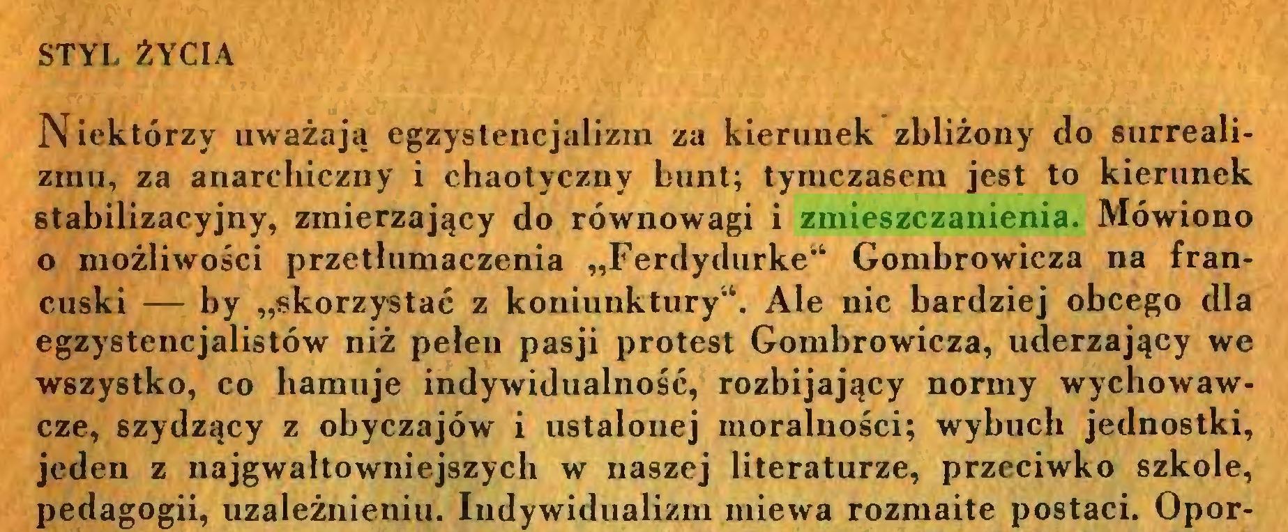"""(...) STYL ŻYCIA Niektórzy uważają egzystencjalizin za kierunek zbliżony do surrealizmu, za anarchiczny i chaotyczny bunt; tymczasem jest to kierunek stabilizacyjny, zmierzający do równowagi i zmieszczanienia. Mówiono o możliwości przetłumaczenia """"Ferdydurke11 Gombrowicza na francuski — by """"skorzystać z koniunktury'1. Ale nic bardziej obcego dla egzystencjalistów niż pełen pasji protest Gombrowicza, uderzający we wszystko, co hamuje indywidualność, rozbijający normy wychowawcze, szydzący z obyczajów i ustalonej moralności; wybuch jednostki, jeden z najgwałtowniejszych w naszej literaturze, przeciwko szkole, pedagogii, uzależnieniu. Indywidualizm miewa rozmaite postaci. Opor..."""