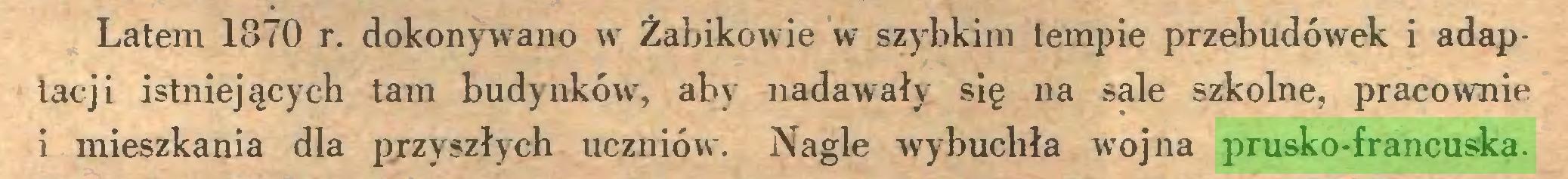 (...) Latem 1870 r. dokonywano w Żabikowie w szybkim tempie przebudówek i adaptacji istniejących tam budynków7, aby nadawały się na sale szkolne, pracownie 1 mieszkania dla przyszłych uczniów. Nagle wrybuchła wojna prusko-francuska...