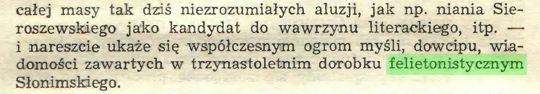 (...) całej masy tak dziś niezrozumiałych aluzji, jak np. niania Sieroszewskiego jako kandydat do wawrzynu literackiego, itp. — i nareszcie ukaże się współczesnym ogrom myśli, dowcipu, wiadomości zawartych w trzynastoletnim dorobku felietonistycznym Słonimskiego...
