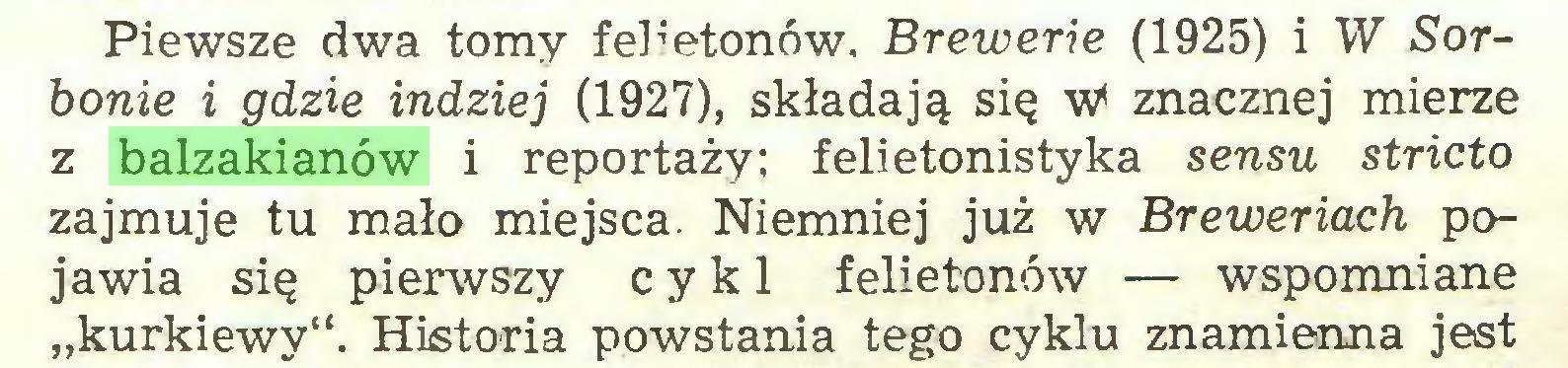 """(...) Piewsze dwa tomy felietonów. Brewerie (1925) i W Sorbonie i gdzie indziej (1927), składają się w' znacznej mierze z balzakianów i reportaży; felietonistyka sensu stricto zajmuje tu mało miejsca. Niemniej już w Breweriach pojawia się pierwszy cykl felietonów — wspomniane """"kurkiewy"""". Historia powstania tego cyklu znamienna jest..."""