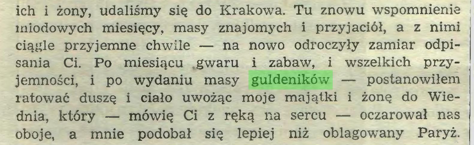 (...) ich i żony, udaliśmy się do Krakowa. Tu znowu wspomnienie miodowych miesięcy, masy znajomych i przyjaciół, a z nimi ciągle przyjemne chwile — na nowo odroczyły zamiar odpisania Ci. Po miesiącu .gwaru i zabaw, i wszelkich przyjemności, i po wydaniu masy guldeników — postanowiłem ratować duszę i ciało uwożąc moje majątki i żonę do Wiednia, który — mówię Ci z ręką na sercu — oczarował nas oboje, a mnie podobał się lepiej niż oblagowany Paryż...