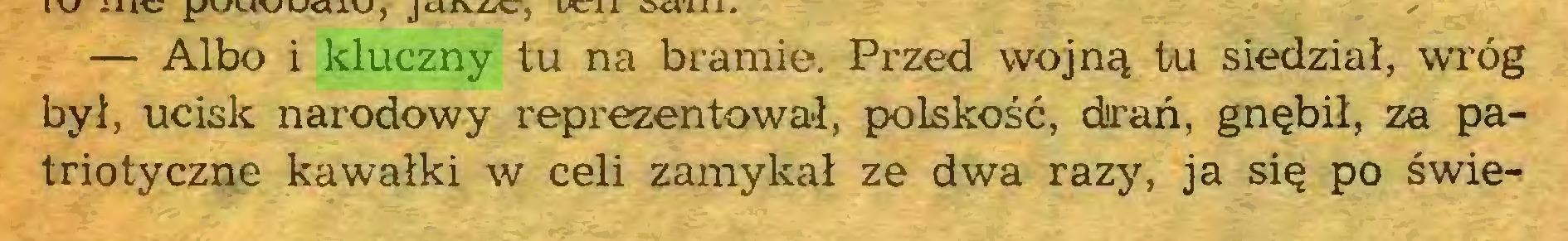 (...) . , — Albo i kluczny tu na bramie. Przed wojną tu siedział, wróg był, ucisk narodowy reprezentował, polskość, drań, gnębił, za patriotyczne kawałki w celi zamykał ze dwa razy, ja się po świe...