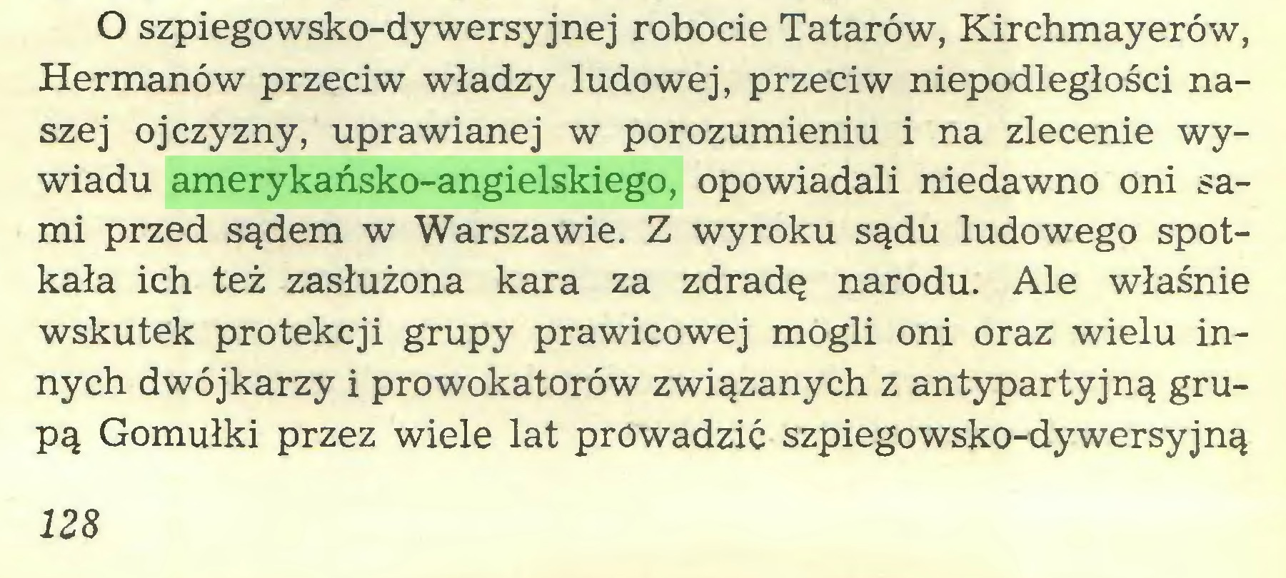 (...) O szpiegowsko-dywersyjnej robocie Tatarów, Kirchmayerów, Hermanów przeciw władzy ludowej, przeciw niepodległości naszej ojczyzny, uprawianej w porozumieniu i na zlecenie wywiadu amerykańsko-angielskiego, opowiadali niedawno oni sami przed sądem w Warszawie. Z wyroku sądu ludowego spotkała ich też zasłużona kara za zdradę narodu. Ale właśnie wskutek protekcji grupy prawicowej mogli oni oraz wielu innych dwójkarzy i prowokatorów związanych z antypartyjną grupą Gomułki przez wiele lat prowadzić szpiegowsko-dy wersyjną 128...