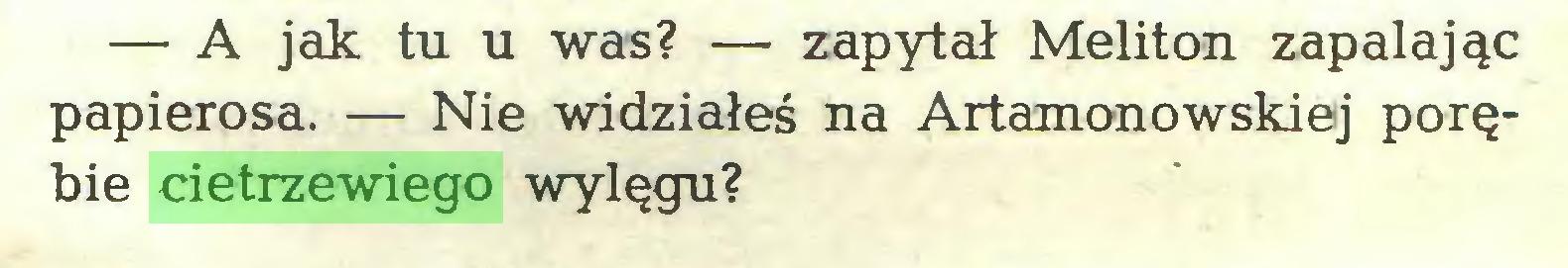(...) — A jak tu u was? — zapytał Meliton zapalając papierosa. — Nie widziałeś na Artamonowskiej porębie cietrzewiego wylęgu?...