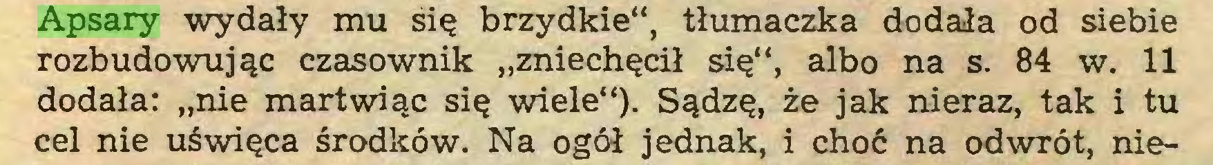 """(...) Apsary wydały mu śię brzydkie"""", tłumaczka dodała od siebie rozbudowując czasownik """"zniechęcił się"""", albo na s. 84 w. 11 dodała: """"nie martwiąc się wiele""""). Sądzę, że jak nieraz, tak i tu cel nie uświęca środków. Na ogół jednak, i choć na odwrót, nie..."""