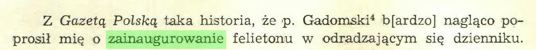 (...) Z Gazetą Polską taka historia, że p. Gadomski4 b[ardzo] nagląco poprosił mię o zainaugurowanie felietonu w odradzającym się dzienniku...