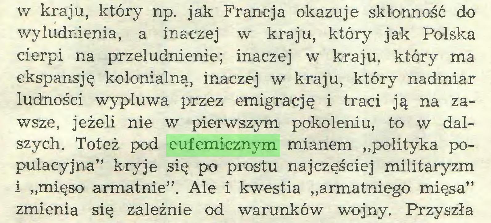 """(...) v/ kraju, który np. jak Francja okazuje skłonność do wyludnienia, a inaczej w kraju, który jak Polska cierpi na przeludnienie; inaczej w kraju, który ma ekspansję kolonialną, inaczej w kraju, który nadmiar ludności wypluwa przez emigrację i traci ją na zawsze, jeżeli nie w pierwszym pokoleniu, to w dalszych. Toteż pod eufemicznym mianem """"polityka populacyjna"""" kryje się po prostu najczęściej militaryzm i """"mięso armatnie"""". Ale i kwestia """"armatniego mięsa"""" zmienia się zależnie od warunków wojny. Przyszła..."""